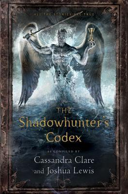 The Shadowhunter's Codex : Being a Record of the Ways and Laws of the Nephilim, the Chosen of the Angel Raziel