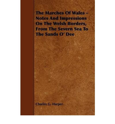 The Marches Of Wales - Notes And Impressions On The Welsh Borders, From The Severn Sea To The Sands O' Dee