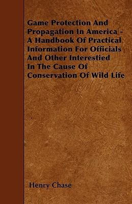 Game Protection And Propagation In America - A Handbook Of Practical Information For Officials And Other Interestied In The Cause Of Conservation Of Wild Life