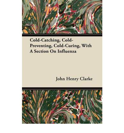Cold-Catching, Cold-Preventing, Cold-Curing, With A Section On Influenza