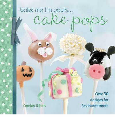 Bake Me I'm Yours... Cake Pops : Over 30 Designs for Fun Sweet Treats