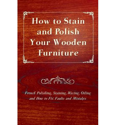 How To Stain And Polish Your Wooden Furniture French Polishing Staining Waxing Oiling And