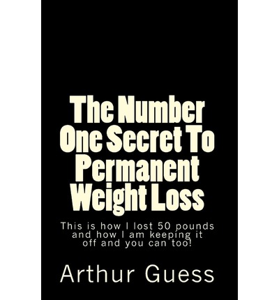 The Number One Secret to Permanent Weight Loss : The Last Book on Dieting and Weight Loss You Will Ever Need.
