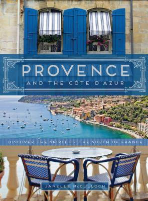 Provence and the Cote D'azur : Discover the Spirit of the South of Fran