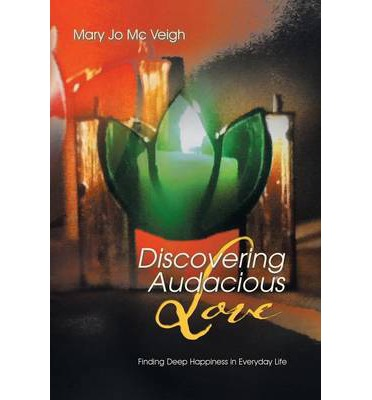 Discovering Audacious Love : Finding Deep Happiness in Everyday Life