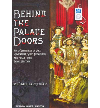 Behind the Palace Doors : Five Centuries of Sex, Adventure, Vice, Treachery, and Folly from Royal Britain