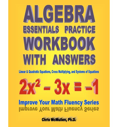 Algebra Essentials Practice Workbook with Answers : Linear & Quadratic Equations, Cross Multiplying, and Systems of Equations: Improve Your Math Fluency Series