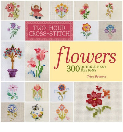 Two-hour Cross-stitch: Flowers : 300 Quick & Easy Designs