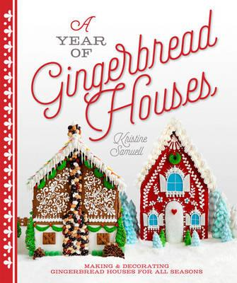 A Year of Gingerbread Houses : Making & Decorating Gingerbread Houses for All Seasons