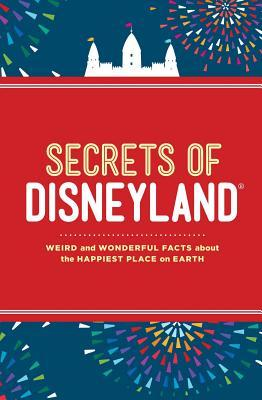 Secrets of Disneyland : Weird and Wonderful Facts about the Happiest Place on Earth