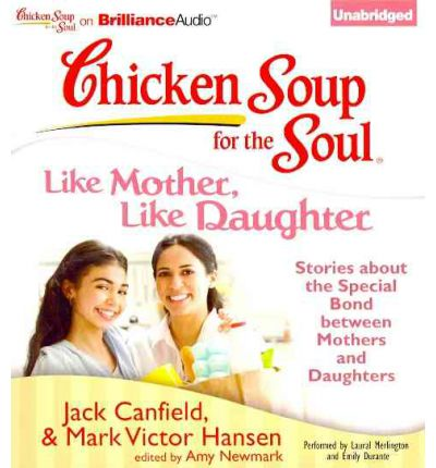 Chicken Soup for the Soul: Like Mother, Like Daughter : Stories about the Special Bond Between Mothers and Daughters