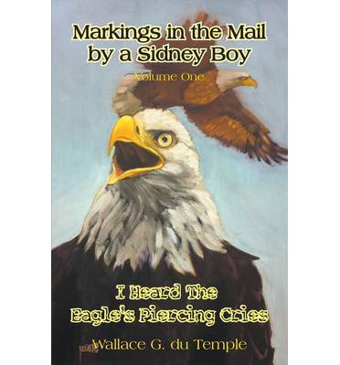 Markings in the Mail by a Sidney Boy Volume One - I Heard the Eagle's Piercing Cries
