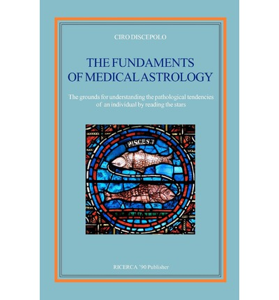 The Fundaments of Medical Astrology : The Grounds for Understanding the Pathological Tendencies of an Individual by Reading the Stars