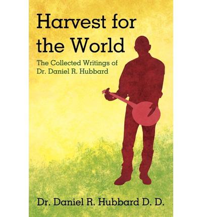 Harvest for the World : The Collected Writings of Dr. Daniel R. Hubbard