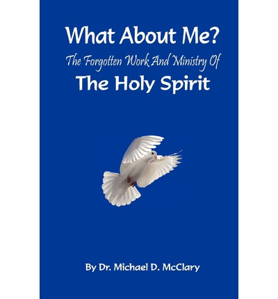 What about Me? the Forgotten Work and Ministry of the Holy Spirit