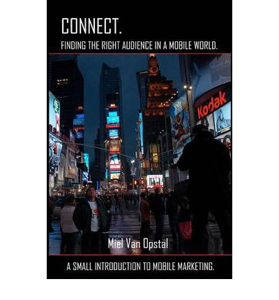Connect : Finding the Right Audience in a Mobile World: A Small Introduction to Mobile Marketing