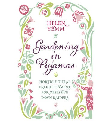 Gardening in Pyjamas : Horticultural Enlightenment for Obsessive Dawn Raiders