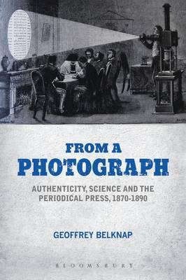From a Photograph : Authenticity, Science and the Periodical Press, 1870-1890