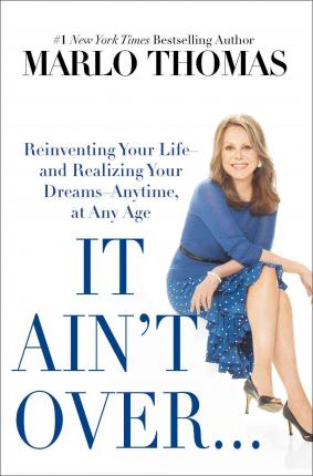 It Ain't Over . . . Till It's Over : Reinventing Your Life--And Realizing Your Dreams--Anytime, at Any Age