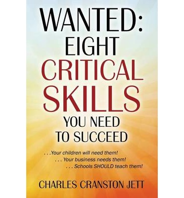 Wanted : Eight Critical Skills You Need to Succeed. . . Your Children Will Need Them!. . . Your Business Needs Them!. . . Schools Should Teach Them!