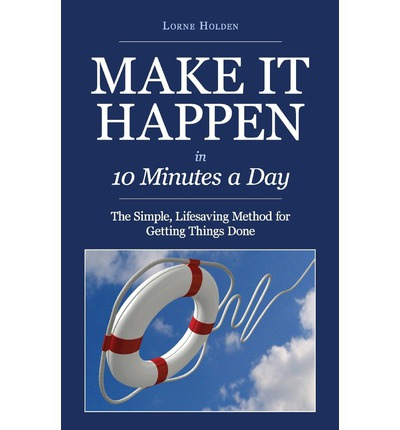 Make It Happen in Ten Minutes a Day : The Simple, Lifesaving Method for Getting Things Done