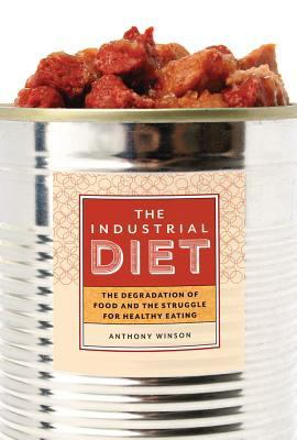 The Industrial Diet : The Degradation of Food and the Struggle for Healthy Eating
