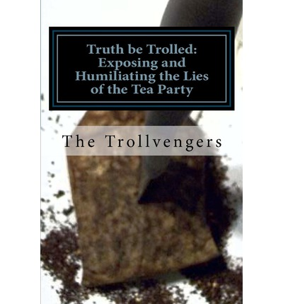 Truth Be Trolled : Exposing and Humiliating the Lies of the Tea Party
