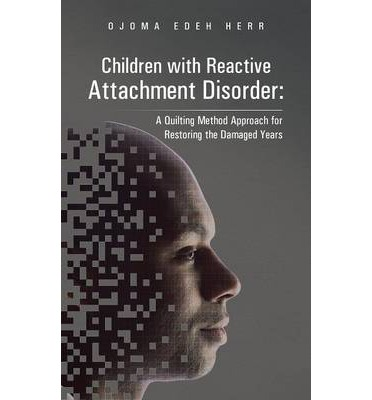Children with Reactive Attachment Disorder : A Quilting Method Approach for Restoring the Damaged Years