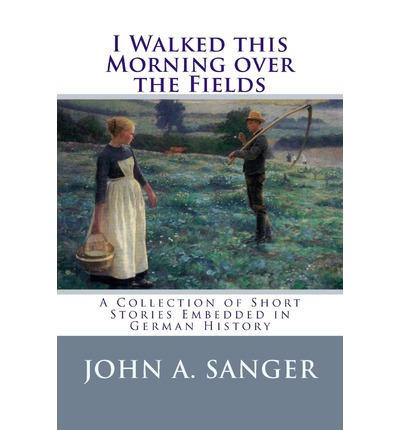 I Walked This Morning Over the Fields : A Collection of Short Stories Embedded in German History