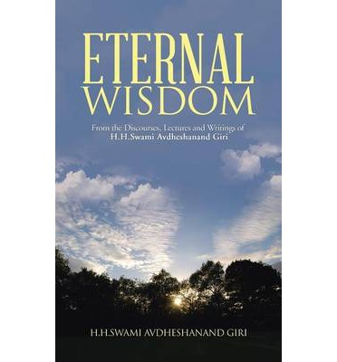 Eternal Wisdom : From the Discourses, Lectures and Writings of H.H.Swami Avdheshanand Giri