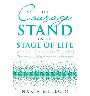 The Courage to Stand on the Stage of Life : True Success Is Living Through an Authentic You!