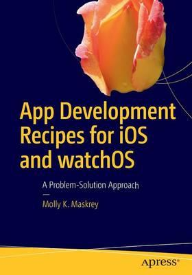 App Development Recipes for iOS and WatchOS 2016 : A Problem-Solution Approach