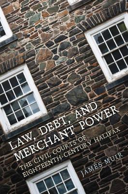 Law, Debt, and Merchant Power : The Civil Courts of 18th Century Halifax