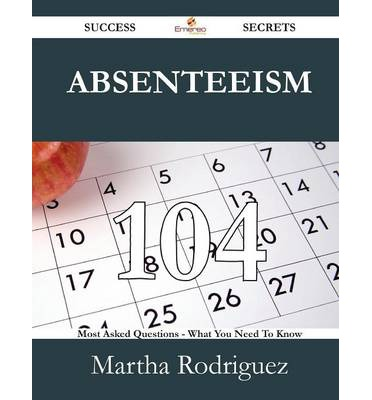 Absenteeism 104 Success Secrets - 104 Most Asked Questions on Absenteeism - What You Need to Know