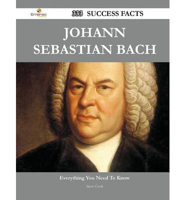 Johann Sebastian Bach 333 Success Facts - Everything You Need to Know about Johann Sebastian Bach