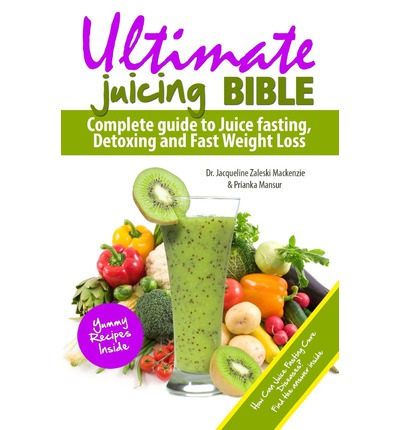 Ultimate Juicing Bible : Complete Guide to Juice Fasting, Detoxing and Fast Weight Loss