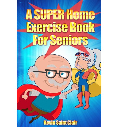 A Super Home Exercise Book for Seniors : A Home Exercise Routine That Really Packs a Punch