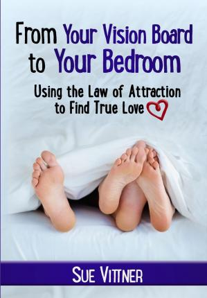 From Your Vision Board to Your Bedroom : Using the Law of Attraction to Find True Love