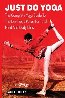 Just Do Yoga : The Complete Yoga Guide to the Best Yoga Poses for Total Mind and Body Bliss