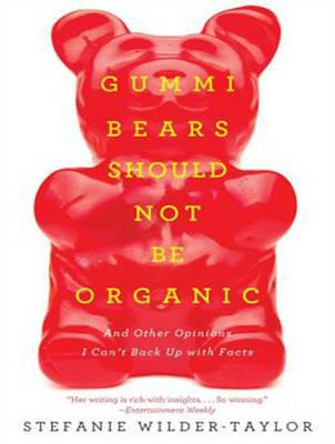 Gummi Bears Should Not be Organic : And Other Opinions I Can't Back Up with Facts