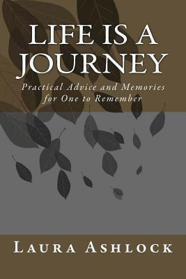 Life Is a Journey : Practical Advice and Memories for One to Remember