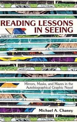 Reading Lessons in Seeing : Mirrors, Masks, and Mazes in the Autobiographical Graphic Novel