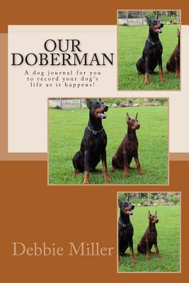 Our Doberman : A Dog Journal for You to Record Your Dog's Life as It Happens!