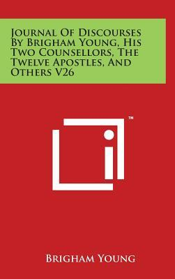 Journal of Discourses by Brigham Young, His Two Counsellors, the Twelve Apostles, and Others V26