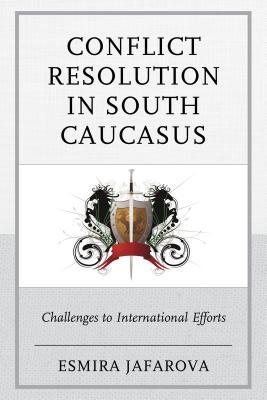 Conflict Resolution in South Caucasus : Challenges to International Efforts