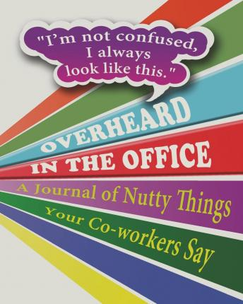 Overheard in the Office : A Journal of Nutty Things Your Co-Workers Say