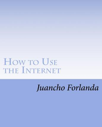 How to Use the Internet : Seven Essential Internet Tools and Skills Anyone Can Learn to Use