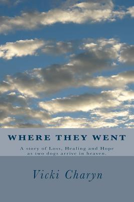 Where They Went : A Story of Loss, Healing and Hope as Two Dogs Arrive in Heaven.