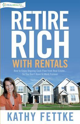 Retire Rich with Rentals : How to Enjoy Ongoing Cash Flow from Real Estate...So You Don't Have to Work Forever
