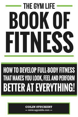 Gym Life Book of Fitness : How to Develop Full-Body Fitness That Makes You Look, Feel and Perform Better at Everything!